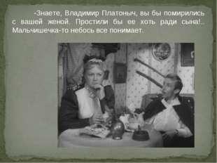 -Знаете, Владимир Платоныч, вы бы помирились с вашей женой. Простили бы ее х