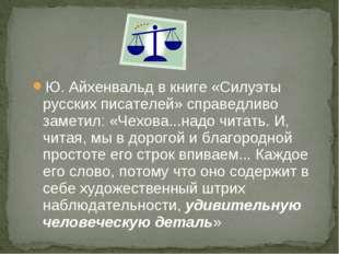 Ю. Айхенвальд в книге «Силуэты русских писателей» справедливо заметил: «Чехов