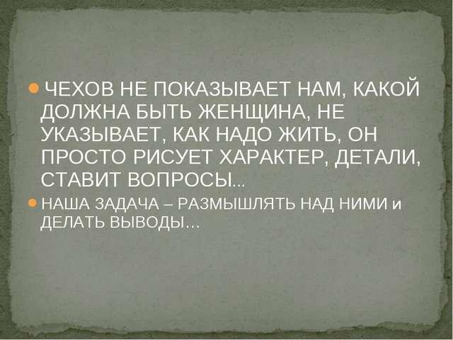 ЧЕХОВ НЕ ПОКАЗЫВАЕТ НАМ, КАКОЙ ДОЛЖНА БЫТЬ ЖЕНЩИНА, НЕ УКАЗЫВАЕТ, КАК НАДО ЖИ...
