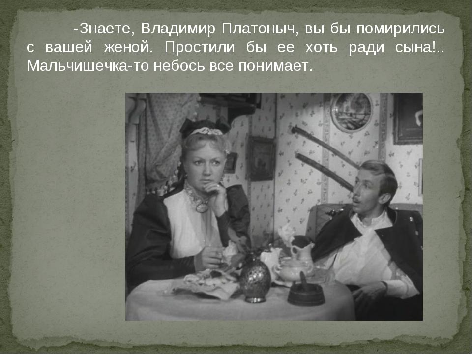 -Знаете, Владимир Платоныч, вы бы помирились с вашей женой. Простили бы ее х...