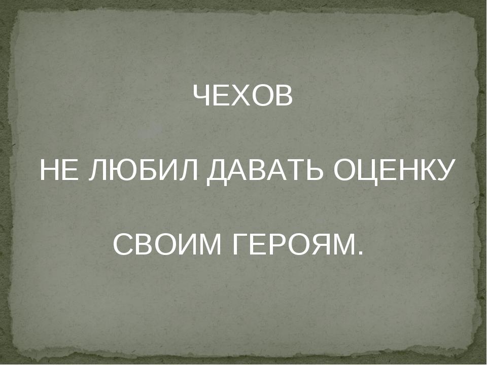 ЧЕХОВ НЕ ЛЮБИЛ ДАВАТЬ ОЦЕНКУ СВОИМ ГЕРОЯМ.