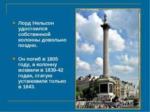 Лорд Нельсон удостоился собственной колонны довольно поздно. Он погиб в 1805