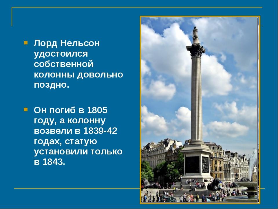 Лорд Нельсон удостоился собственной колонны довольно поздно. Он погиб в 1805...