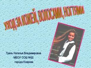 Трель Наталья Владимировна МБОУ СОШ №22 города Коврова