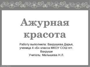 Ажурная красота Работу выполнила: Вахрушева Дарья, ученица 4 «Б» класса МКОУ