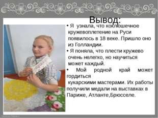 Вывод: Я узнала, что коклюшечное кружевоплетение на Руси появилось в 18 веке