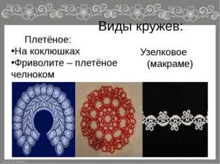 Виды кружев: Плетёное: На коклюшках Фриволите – плетёное челноком Узелковое