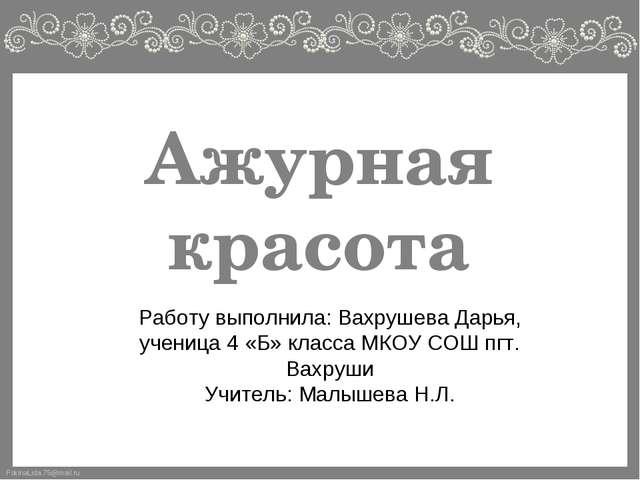 Ажурная красота Работу выполнила: Вахрушева Дарья, ученица 4 «Б» класса МКОУ...