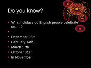 Do you know? What holidays do English people celebrate on…. ? December 25th F