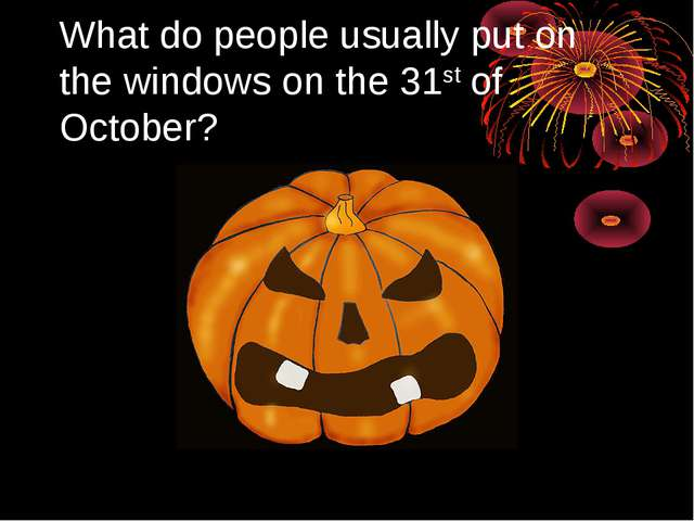 What do people usually put on the windows on the 31st of October?