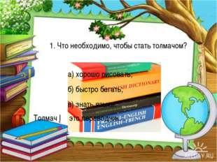 а) хорошо рисовать; б) быстро бегать; в) знать языки. Толмач ─ это перевод