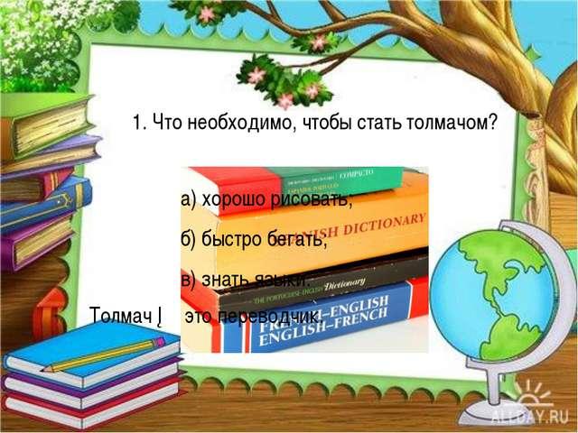 а) хорошо рисовать; б) быстро бегать; в) знать языки. Толмач ─ это перевод...