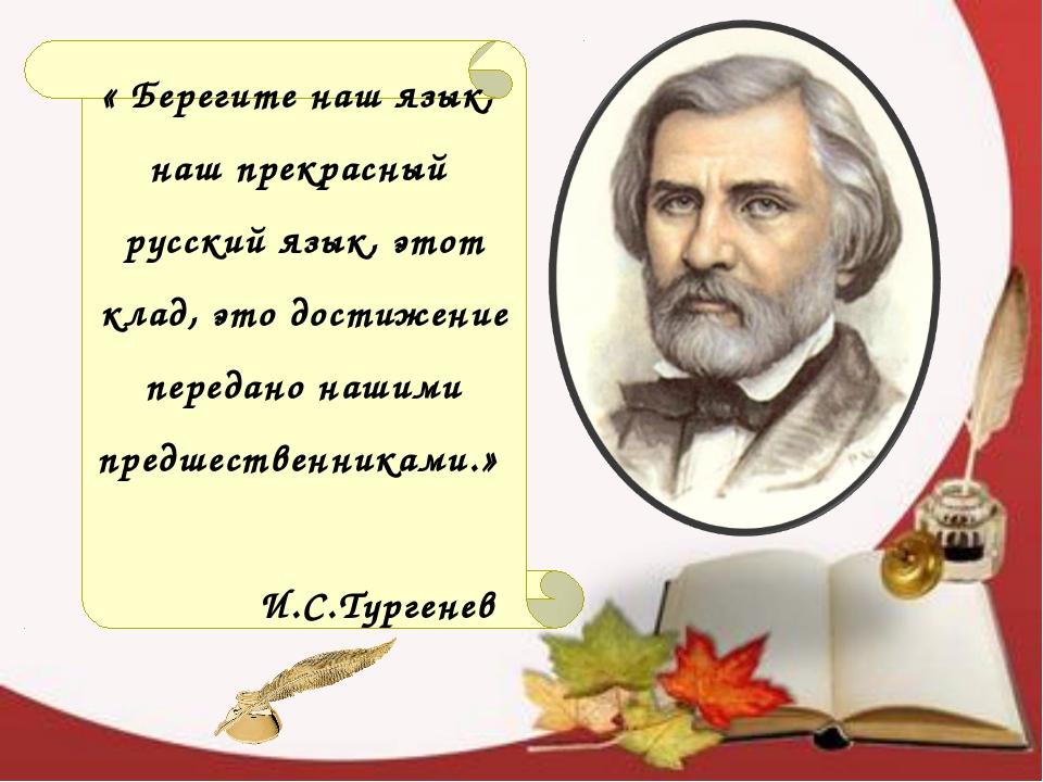« Берегите наш язык, наш прекрасный русский язык, этот клад, это достижение п...