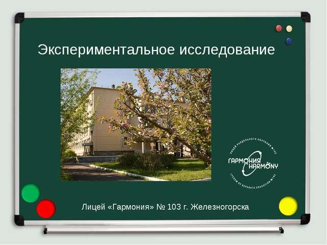 Экспериментальное исследование Лицей «Гармония» № 103 г.Железногорска