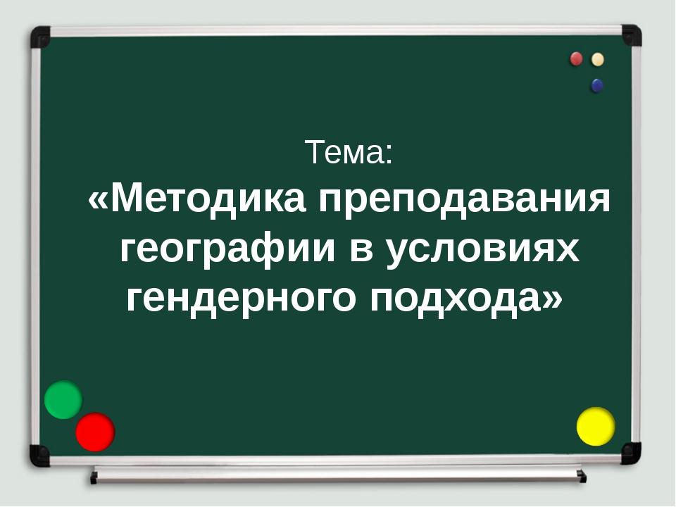 Тема: «Методика преподавания географии в условиях гендерного подхода»