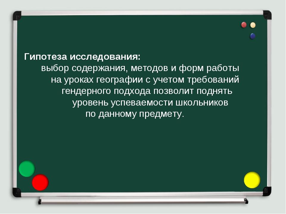 Гипотеза исследования: выбор содержания, методов и форм работы на уроках гео...