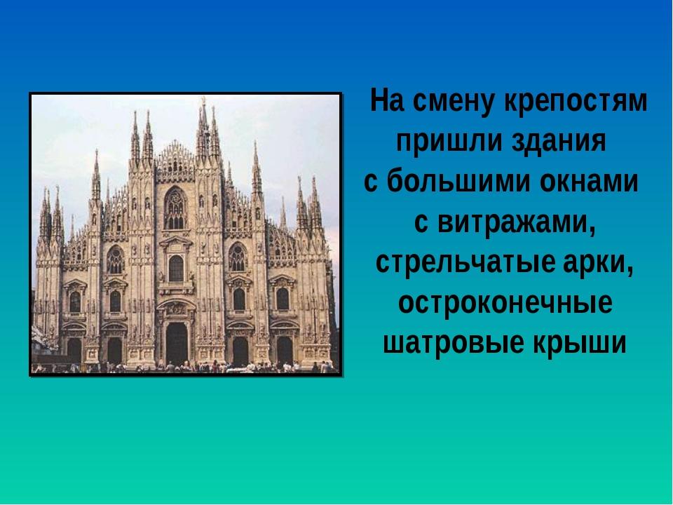 На смену крепостям пришли здания с большими окнами с витражами, стрельчатые...