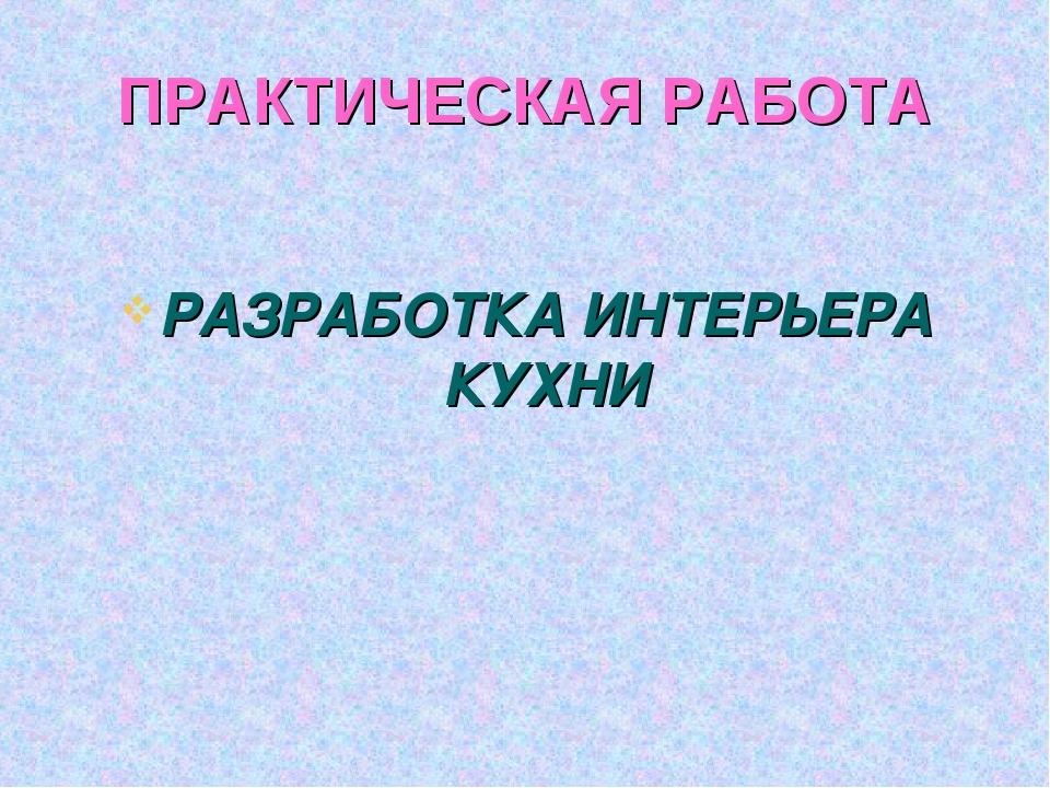 ПРАКТИЧЕСКАЯ РАБОТА РАЗРАБОТКА ИНТЕРЬЕРА КУХНИ