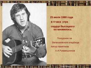 июля 1980 года в 4 часа утра сердце Высоцкого остановилось. Похоронен на Вага