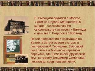 * * В. Высоцкий родился в Москве, « Дом на Первой Мещанской, в конце»,- согла