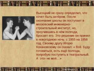 * * Высоцкий не сразу определил, что хочет быть актёром. После окончания школ