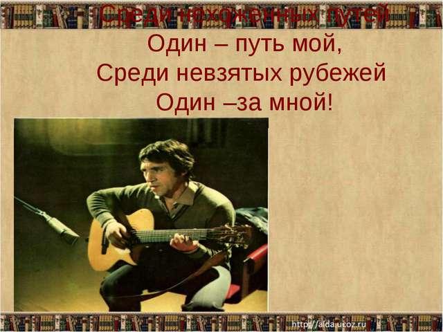Среди нехоженных путей Один – путь мой, Среди невзятых рубежей Один –за мной!