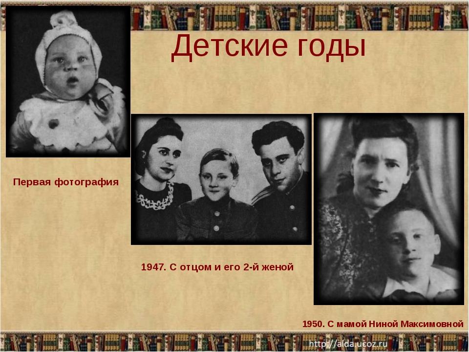 Детские годы Первая фотография 1947. С отцом и его 2-й женой 1950. С мамой Н...