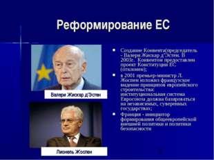 Реформирование ЕС Создание Конвента(председатель - Валери Жискар д'Эстен. В 2