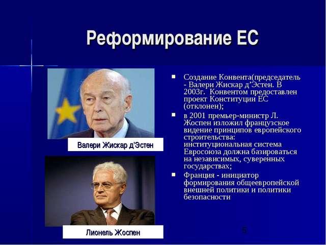 Реформирование ЕС Создание Конвента(председатель - Валери Жискар д'Эстен. В 2...