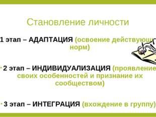 Становление личности 1 этап – АДАПТАЦИЯ (освоение действующих норм) 2 этап –