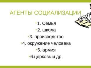 АГЕНТЫ СОЦИАЛИЗАЦИИ 1. Семья 2. школа 3. производство 4. окружение человека 5