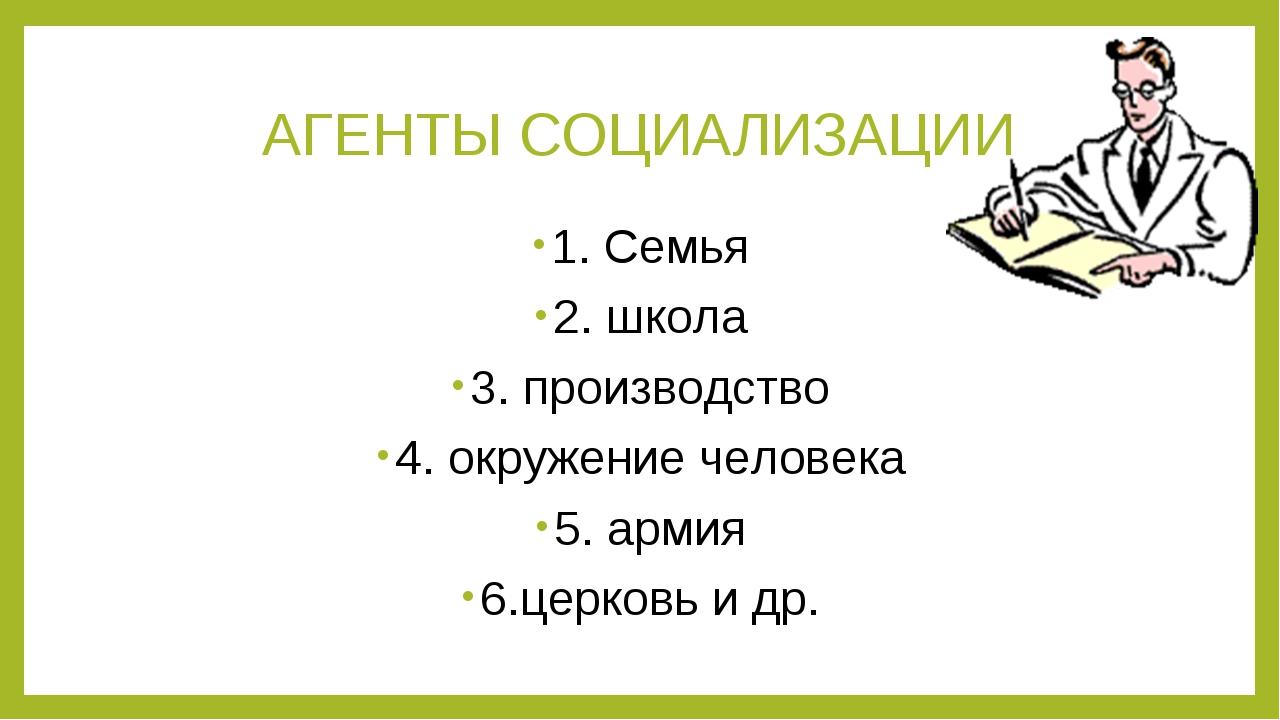 АГЕНТЫ СОЦИАЛИЗАЦИИ 1. Семья 2. школа 3. производство 4. окружение человека 5...