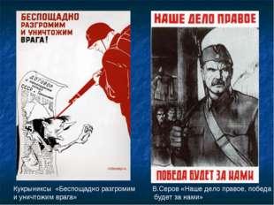 Кукрыниксы «Беспощадно разгромим и уничтожим врага» В.Серов «Наше дело право