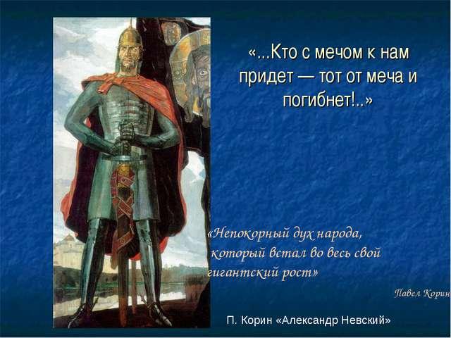 П. Корин «Александр Невский» «...Кто с мечом к нам придет — тот от меча и по...