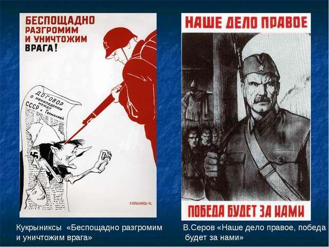 Кукрыниксы «Беспощадно разгромим и уничтожим врага» В.Серов «Наше дело право...