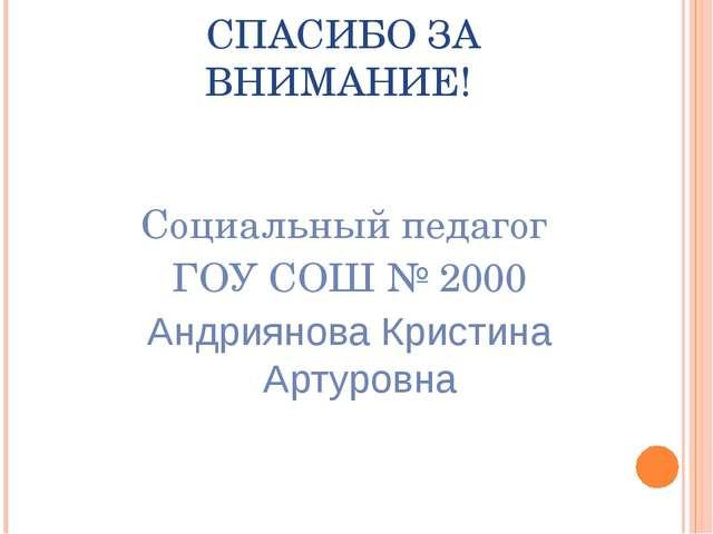 СПАСИБО ЗА ВНИМАНИЕ! Cоциальный педагог ГОУ СОШ № 2000 Андриянова Кристина А...