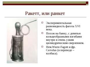 Ракетт, или ранкет Экспериментальная разновидность фагота XVI века. Похож на