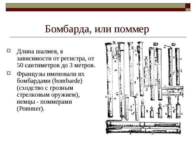 Бомбарда, или поммер Длина шалмея, в зависимости от регистра, от 50 сантиметр...