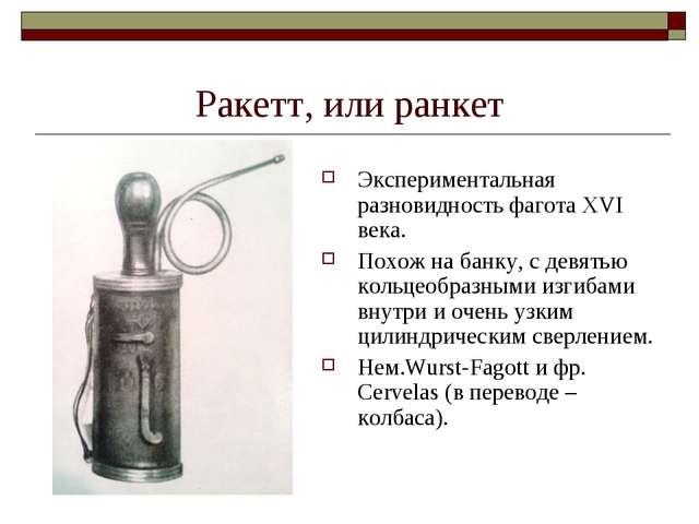 Ракетт, или ранкет Экспериментальная разновидность фагота XVI века. Похож на...