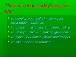 The aims of our today's lesson are: To develop your skills in using your know