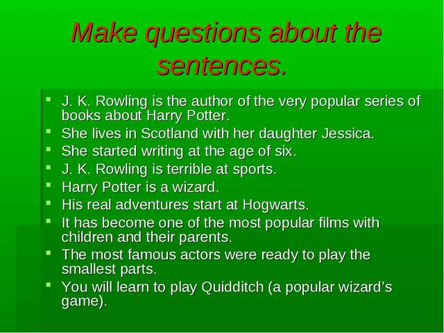 Make questions about the sentences. J. K. Rowling is the author of the very p...