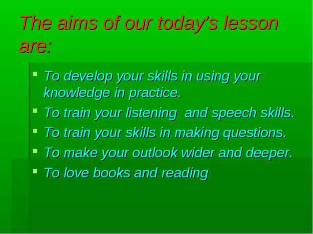 The aims of our today's lesson are: To develop your skills in using your know...
