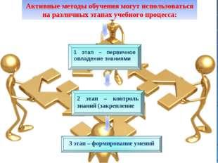 Активные методы обучения могут использоваться на различных этапах учебного п