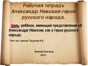 Рабочая тетрадь Александр Невский-герой русского народа. Цель: ребёнок, имею