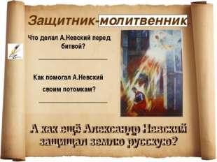 Защитник-молитвенник. Что делал А.Невский перед битвой? __________________ Ка