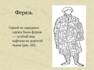Ферязь Одной из парадных одежд была ферязь — особый вид кафтана из дорогой тк