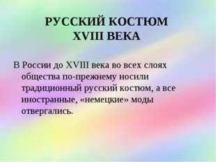 РУССКИЙ КОСТЮМ XVIII ВЕКА В России до XVIII века во всех слоях общества по-пр