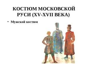 КОСТЮМ МОСКОВСКОЙ РУСИ (XV-XVII ВЕКА) Мужской костюм