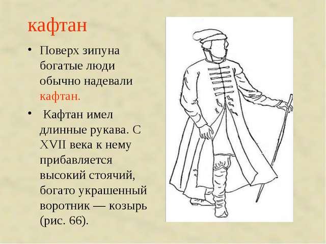 кафтан Поверх зипуна богатые люди обычно надевали кафтан. Кафтан имел длинные...