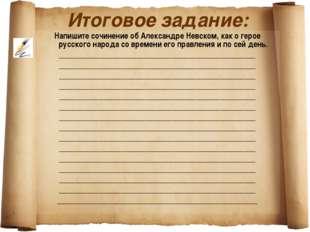 Итоговое задание: Напишите сочинение об Александре Невском, как о герое русск